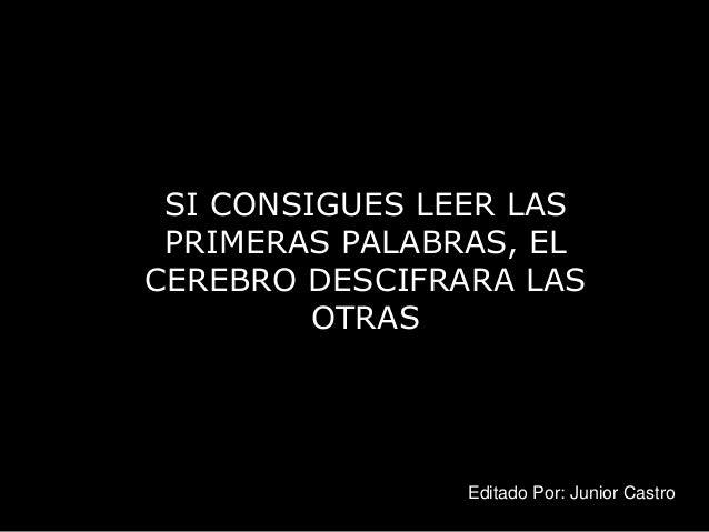 SI CONSIGUES LEER LAS PRIMERAS PALABRAS, EL CEREBRO DESCIFRARA LAS OTRAS Editado Por: Junior Castro