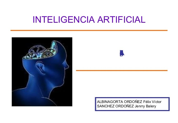 Introduccion a la Inteligencia Artificial ALBINAGORTA ORDOÑEZ Félix Víctor SANCHEZ ORDOÑEZ Jenrry Balery INTELIGENCIA ARTI...