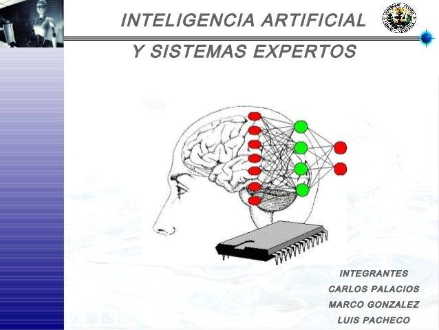 INTELIGENCIA ARTIFICIAL Y SISTEMAS EXPERTOS INTEGRANTES CARLOS PALACIOS MARCO GONZALEZ LUIS PACHECO