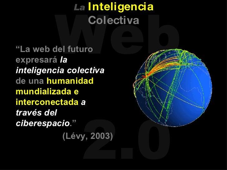 """<ul><li>"""" La web del futuro expresará  la inteligencia colectiva  de una  humanidad mundializada e interconectada   a trav..."""