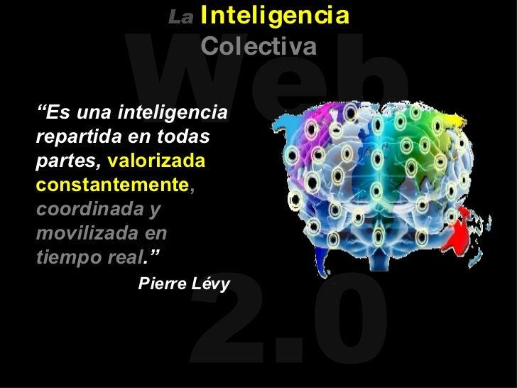 """<ul><li>"""" Es una inteligencia repartida en todas partes,  valorizada constantemente ,   coordinada y movilizada en tiempo ..."""