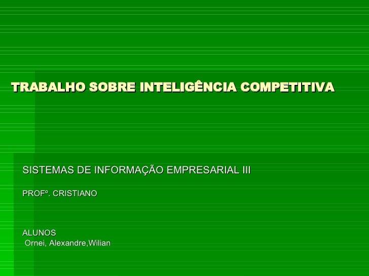 TRABALHO SOBRE INTELIGÊNCIA COMPETITIVA SISTEMAS DE INFORMAÇÃO EMPRESARIAL III PROFº. CRISTIANO ALUNOS Ornei, Alexandre,Wi...
