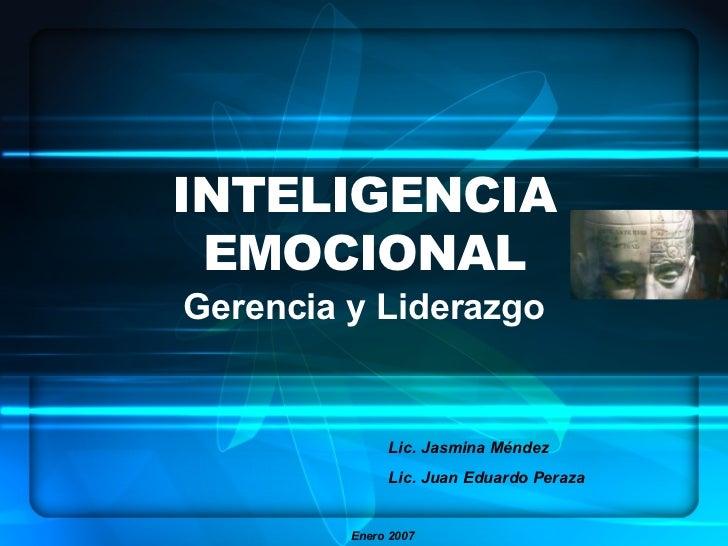 INTELIGENCIA EMOCIONAL Gerencia y Liderazgo Lic. Jasmina Méndez Lic. Juan Eduardo Peraza Enero 2007