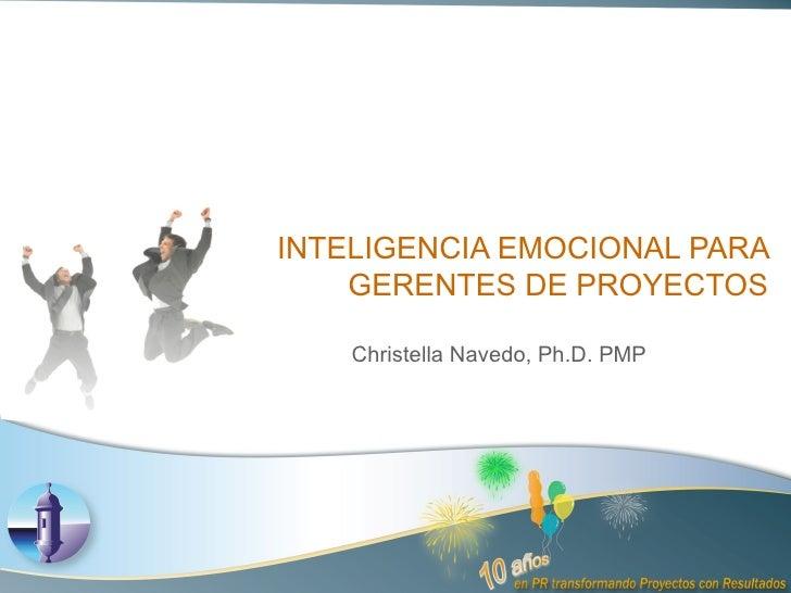 INTELIGENCIA EMOCIONAL PARA GERENTES DE PROYECTOS Christella Navedo, Ph.D. PMP