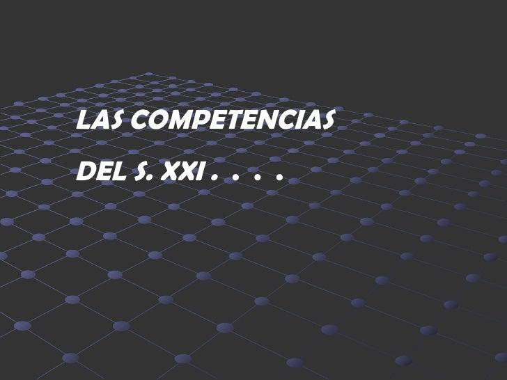 LAS COMPETENCIAS  DEL S. XXI .   .  .  .