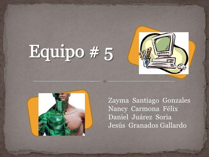Equipo # 5<br />Zayma  Santiago  Gonzales<br />Nancy  Carmona  Félix<br />Daniel  Juárez  Soria<br />Jesús  Granados Galla...