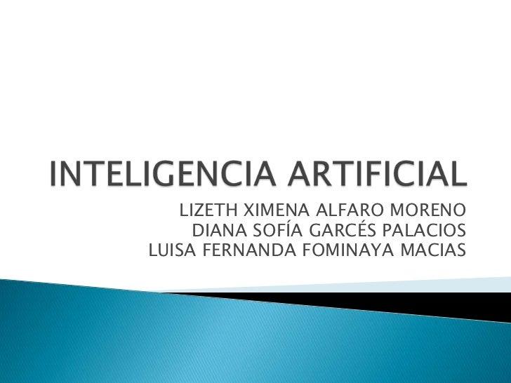 INTELIGENCIA ARTIFICIAL<br />LIZETH XIMENA ALFARO MORENO<br />DIANA SOFÍA GARCÉS PALACIOS<br />LUISA FERNANDA FOMINAYA MAC...