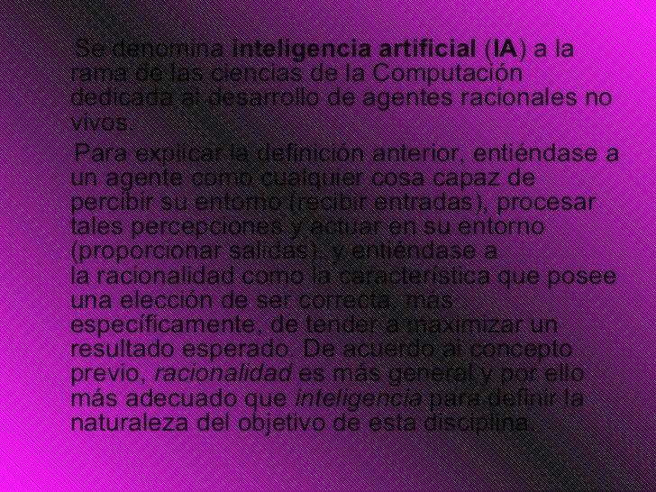 <ul><li>Se denomina inteligencia artificial ( IA ) a la rama de lasciencias de la Computación dedicada al desarrollo de...