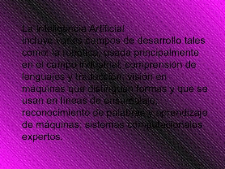 <ul><li>La Inteligencia Artificial incluyevarioscampos dedesarrollotales como: la robótica, usada principalmente en el...