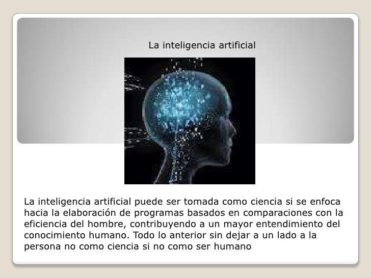 La inteligencia artificial<br />La inteligencia artificial puede ser tomada como ciencia si se enfoca hacia la elaboración...