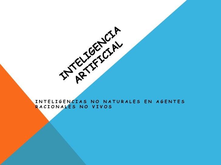 INTELIGENCIAS NO NATURALES   EN AGENTESRACIONALES NO VIVOS
