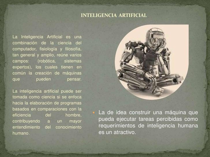 INTELIGENCIA ARTIFICIALLa Inteligencia Artificial es unacombinación de la ciencia delcomputador, fisiología y filosofía,ta...