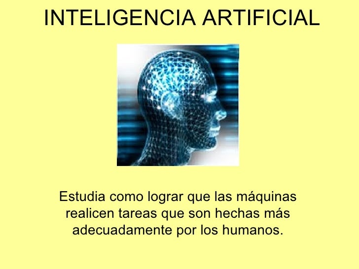 INTELIGENCIA ARTIFICIAL Estudia como lograr que las máquinas  realicen tareas que son hechas más   adecuadamente por los h...