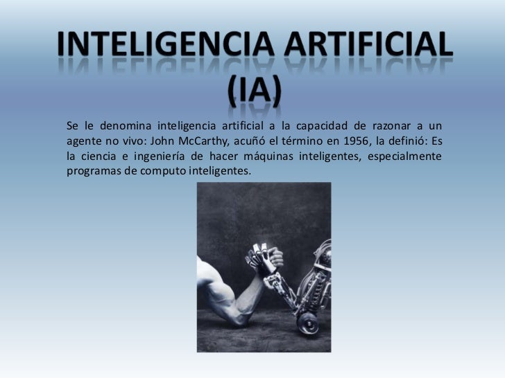 Se le denomina inteligencia artificial a la capacidad de razonar a unagente no vivo: John McCarthy, acuñó el término en 19...