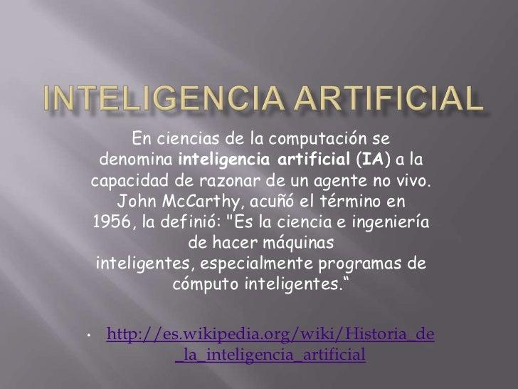 En ciencias de la computación se  denomina inteligencia artificial (IA) a lacapacidad de razonar de un agente no vivo.    ...