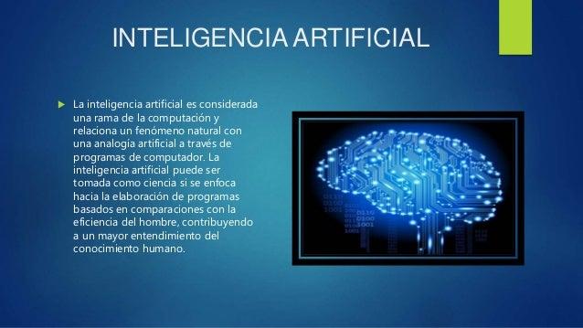INTELIGENCIA ARTIFICIAL  La inteligencia artificial es considerada una rama de la computación y relaciona un fenómeno nat...