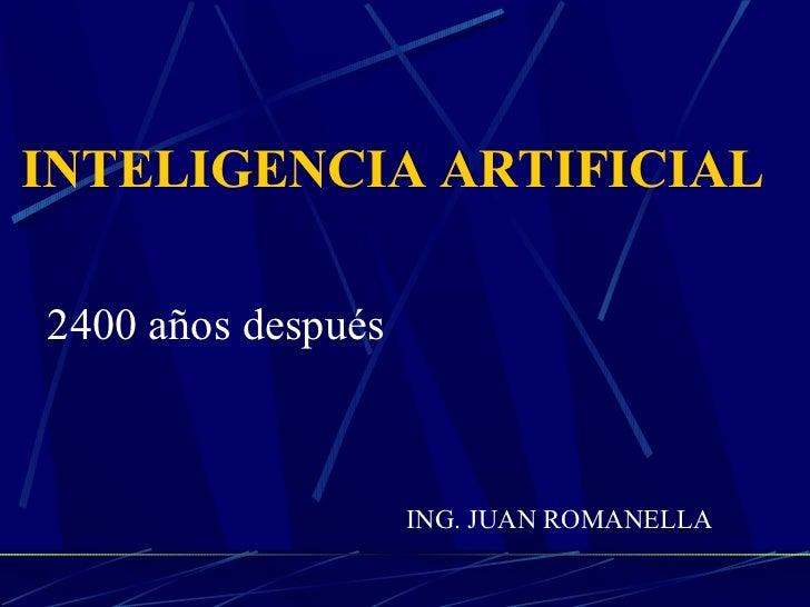 INTELIGENCIA ARTIFICIAL2400 años después                    ING. JUAN ROMANELLA