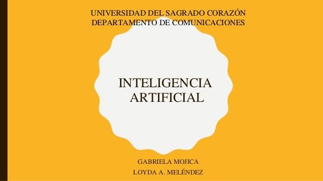 INTELIGENCIA ARTIFICIAL GABRIELA MOJICA LOYDA A. MELÉNDEZ UNIVERSIDAD DEL SAGRADO CORAZÓN DEPARTAMENTO DE COMUNICACIONES