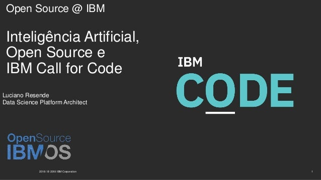 Open Source @ IBM Inteligência Artificial, Open Source e IBM Call for Code 2018 / © 2018 IBM Corporation 1 Luciano Resende...