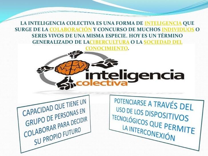 LA INTELIGENCIA COLECTIVA ES UNA FORMA DE INTELIGENCIA QUESURGE DE LA COLABORACIÓN Y CONCURSO DE MUCHOS INDIVIDUOS O      ...