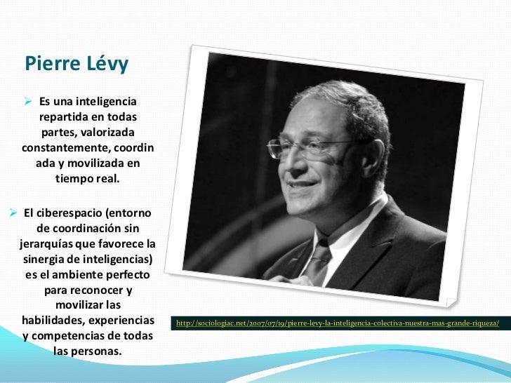 Pierre Lévy   Es una inteligencia    repartida en todas    partes, valorizada  constantemente, coordin    ada y movilizad...