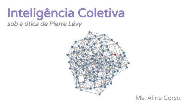 Inteligência Coletiva sob a ótica de Pierre Lévy Ms. Aline Corso