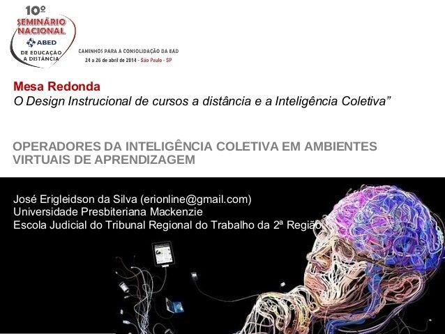 OPERADORES DA INTELIGÊNCIA COLETIVA EM AMBIENTES VIRTUAIS DE APRENDIZAGEM Mesa Redonda O Design Instrucional de cursos a d...