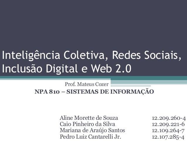 Inteligência Coletiva, Redes Sociais, Inclusão Digital e Web 2.0 Aline Morette de Souza 12.209.260-4 Caio Pinheiro da Silv...