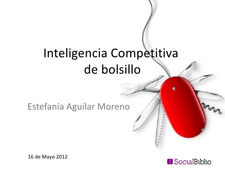 Inteligencia Competitiva             de bolsilloEstefanía Aguilar Moreno16 de Mayo 2012