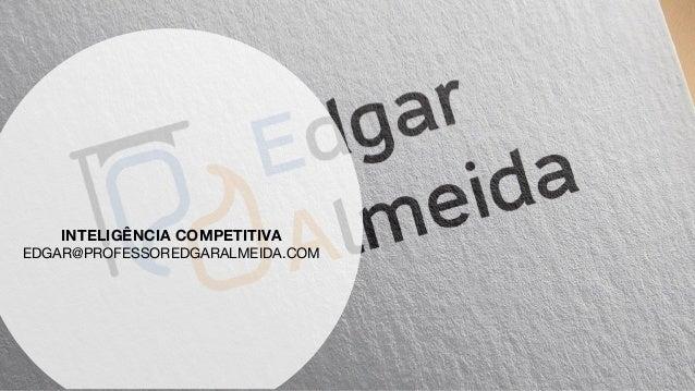 TÉCNICAS DE PUBLICIDADE E PROPAGANDA INTELIGÊNCIA COMPETITIVA EDGAR@PROFESSOREDGARALMEIDA.COM