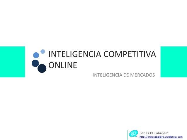 INTELIGENCIA COMPETITIVA ONLINE INTELIGENCIA DE MERCADOS Por: Erika Caballero http://erikacaballero.wordpress.com