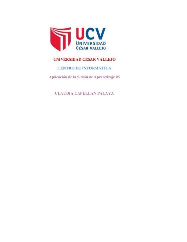 UNIVERSIDAD CESAR VALLEJO CENTRO DE INFORMATICA Aplicación de la Sesión de Aprendizaje 05 CLAUDIA CAPELLAN PACAYA