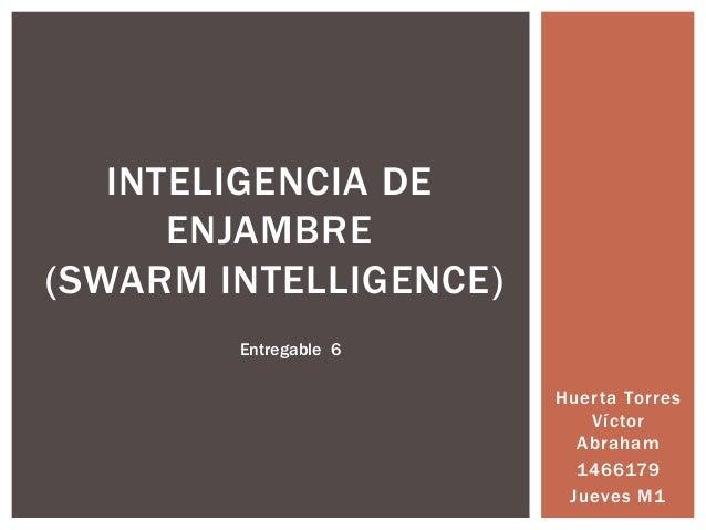 INTELIGENCIA DE      ENJAMBRE(SWARM INTELLIGENCE)        Entregable 6                       Huerta Torres                 ...
