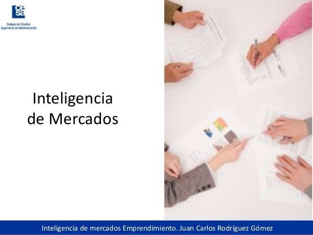 Inteligencia de mercados Emprendimiento. Juan Carlos Rodríguez GómezInteligenciade Mercados