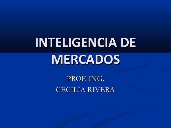 INTELIGENCIA DE  MERCADOS     PROF. ING.   CECILIA RIVERA