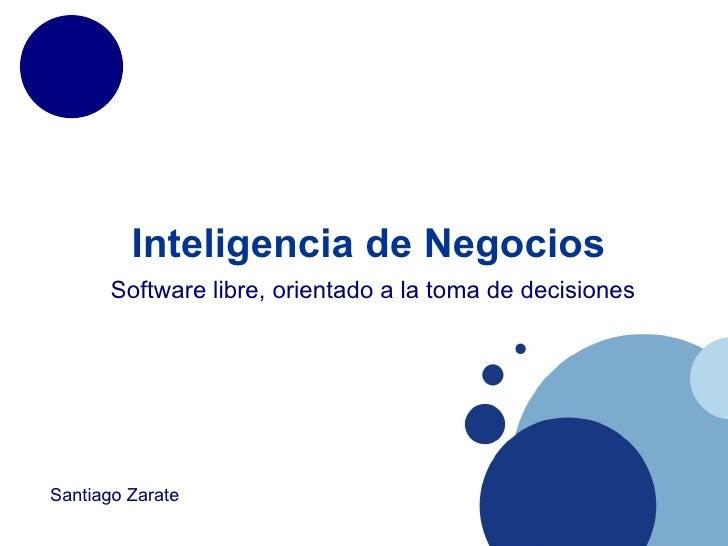 Inteligencia de Negocios        Software libre, orientado a la toma de decisiones     Santiago Zarate
