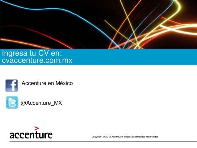 Copyright © 2012 Accenture Todos los derechos reservados  Ingresa tu CV en:  cvaccenture.com.mx  Accenture en México  @Acc...