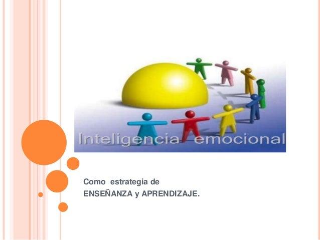 INTELIGENCIA EMOCIONALComo estrategia deENSEÑANZA y APRENDIZAJE.