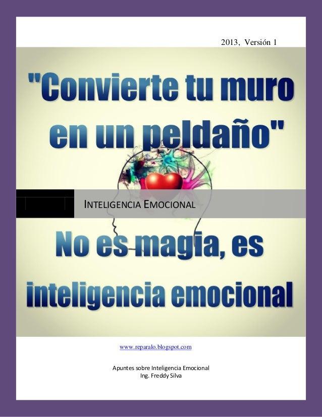 2013, Versión 1 Apuntes sobre Inteligencia Emocional Ing. Freddy Silva INTELIGENCIA EMOCIONAL www.reparalo.blogspot.com