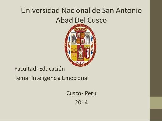 Universidad Nacional de San Antonio Abad Del Cusco Facultad: Educación Tema: Inteligencia Emocional Cusco- Perú 2014