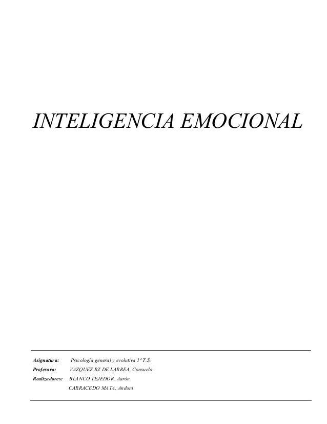 INTELIGENCIA EMOCIONAL Asignatura: Psicología general y evolutiva 1º T.S. Profesora: VAZQUEZ RZ DE LARREA, Consuelo Realiz...