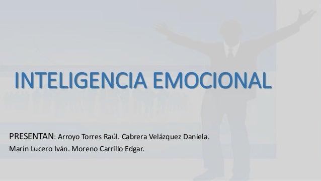 INTELIGENCIA EMOCIONAL  PRESENTAN: Arroyo Torres Raúl. Cabrera Velázquez Daniela.  Marín Lucero Iván. Moreno Carrillo Edga...