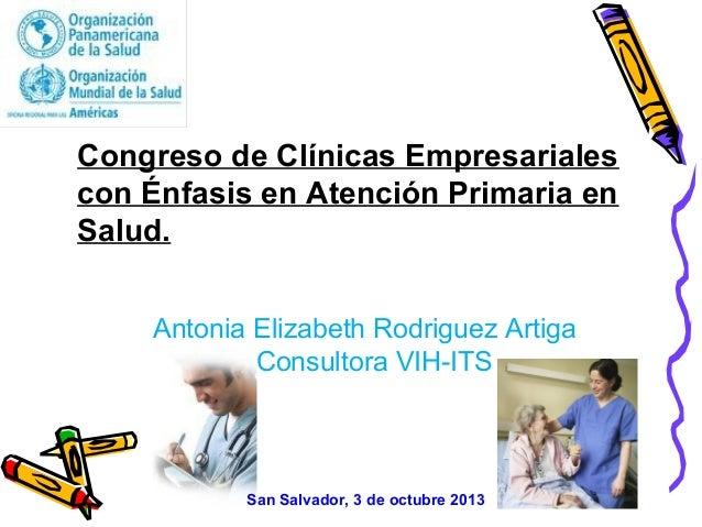 Congreso de Clínicas Empresariales con Énfasis en Atención Primaria en Salud. San Salvador, 3 de octubre 2013 Antonia Eliz...