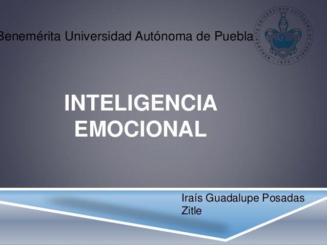 INTELIGENCIA EMOCIONAL Iraís Guadalupe Posadas Zitle Benemérita Universidad Autónoma de Puebla