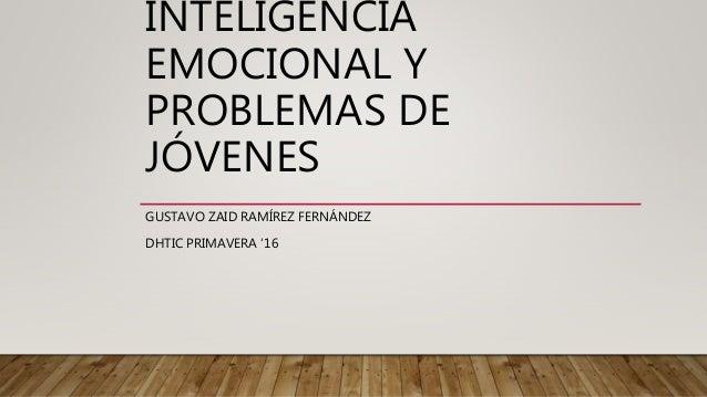 INTELIGENCIA EMOCIONAL Y PROBLEMAS DE JÓVENES GUSTAVO ZAID RAMÍREZ FERNÁNDEZ DHTIC PRIMAVERA '16