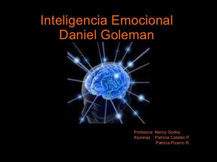 Inteligencia Emocional Daniel Goleman Profesora: Nancy Godoy Alumnas  : Patricia Catalán P. Patricia Pizarro R.