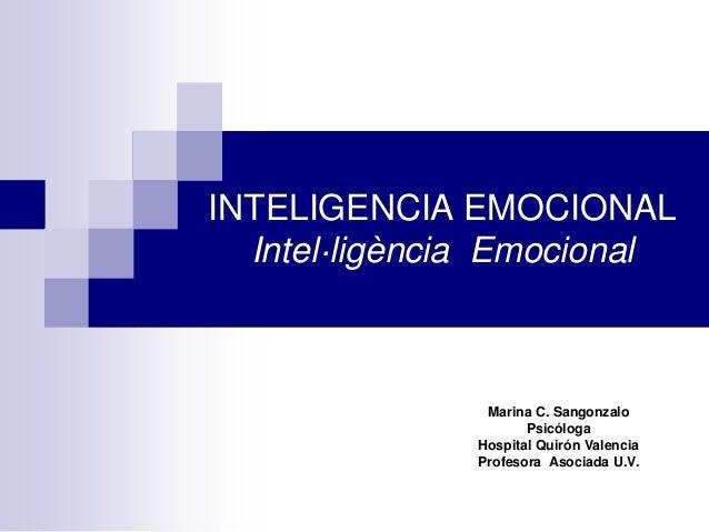 INTELIGENCIA EMOCIONAL Intel·ligència Emocional Marina C. Sangonzalo Psicóloga Hospital Quirón Valencia Profesora Asociada...
