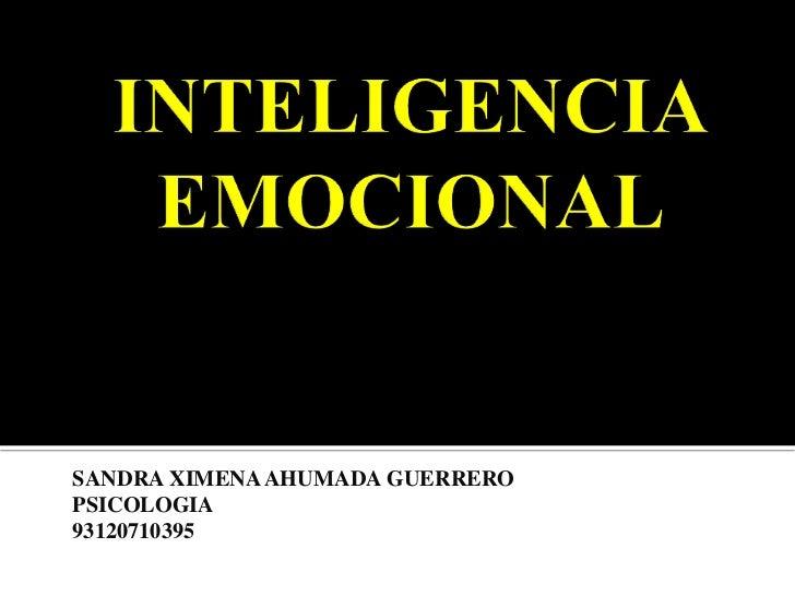 INTELIGENCIA EMOCIONAL <br />SANDRA XIMENA AHUMADA GUERRERO<br />PSICOLOGIA <br />93120710395<br />