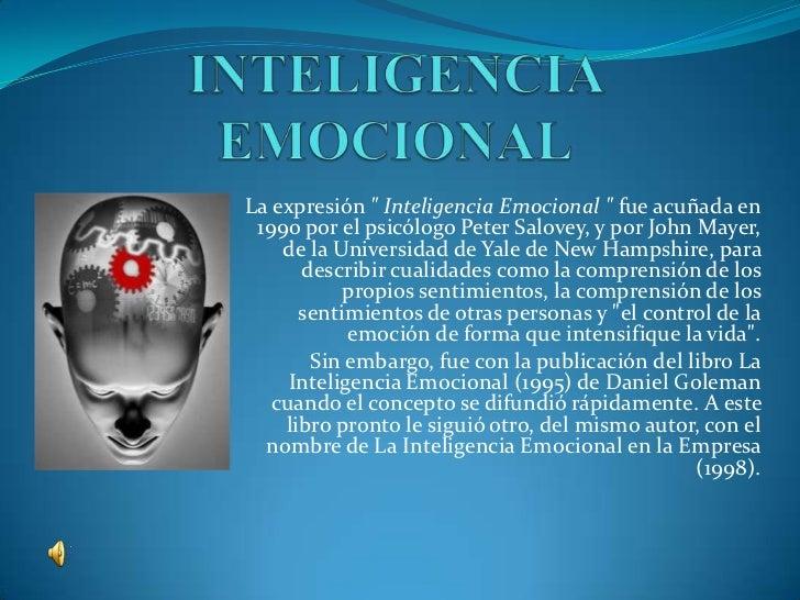 """La expresión """" Inteligencia Emocional """" fue acuñada en 1990 por el psicólogo Peter Salovey, y por John Mayer,    de la Uni..."""