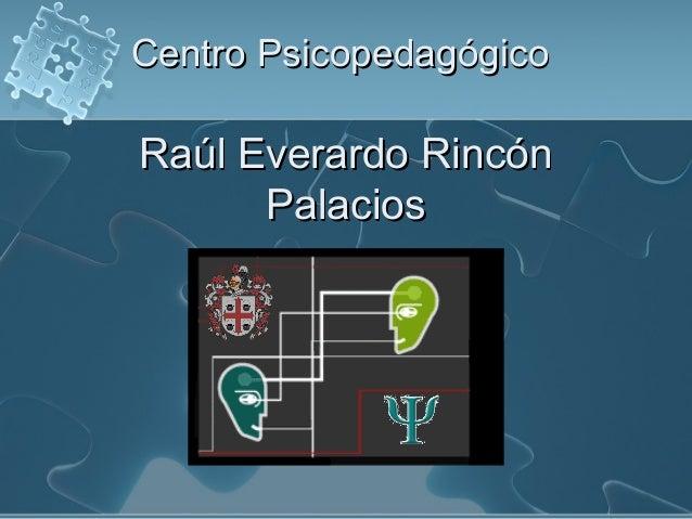 Centro PsicopedagógicoCentro Psicopedagógico Raúl Everardo RincónRaúl Everardo Rincón PalaciosPalacios